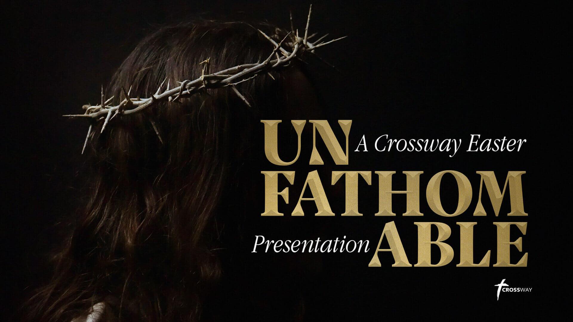 Easter Presentation: UNFATHOMABLE @ Crossway Baptist Church